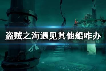 《盗贼之海》遇到其他船怎么办 遇见其他玩家处理方法介绍