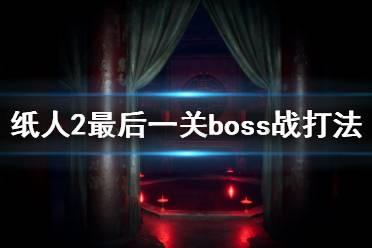 《纸人2》最后boss怎么打?最后一关boss战打法攻略