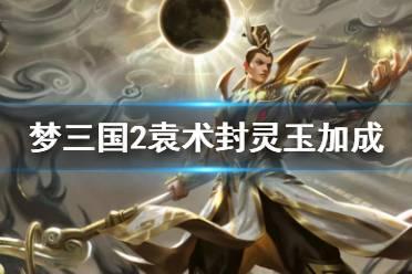 《梦三国2》袁术新换装有什么加成 袁术封灵玉加成介绍