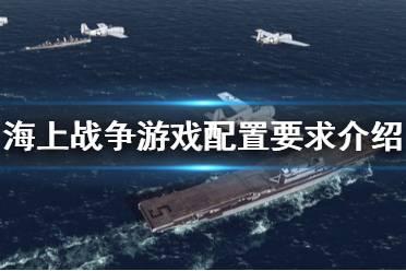 《海上战争》游戏配置是什么?war on the sea游戏配置要求介绍