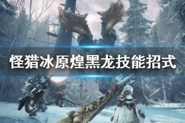 《怪物猎人世界冰原》煌黑龙有什么技能 煌黑龙技能招式介绍