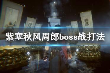 《紫塞秋风》周郎怎么打?周郎boss战打法技巧
