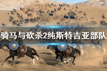 《骑马与砍杀2》斯特吉亚厉害吗 纯斯特吉亚部队强度介绍