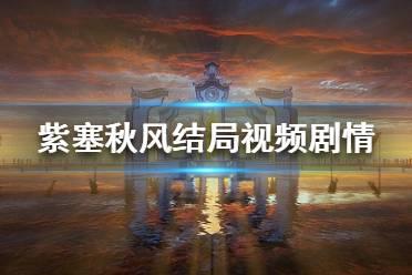 《紫塞秋风》结局是什么 结局视频剧情分享