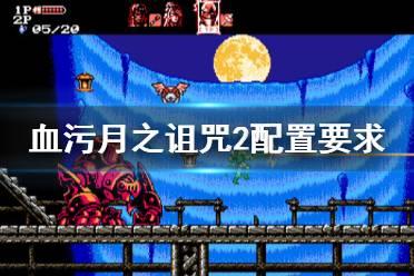 《血污月之诅咒2》配置要求高吗 游戏最低配置要求介绍