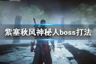 《紫塞秋风》神秘人boss打法攻略 第三章boss战怎么打?
