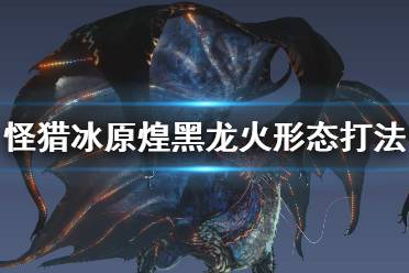 《怪物猎人世界冰原》煌黑龙炎形态怎么打 煌黑龙火形态打法攻略