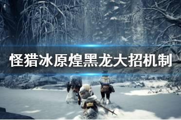 《怪物猎人世界冰原》煌黑龙大招怎么处理 煌黑龙大招机制介绍
