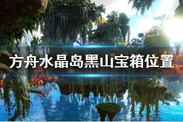 《方舟生存进化》水晶岛黑山宝箱在哪 水晶岛黑山宝箱位置一览