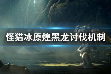 《怪物猎人世界冰原》煌黑龙单人讨伐怎么打 煌黑龙讨伐机制介绍