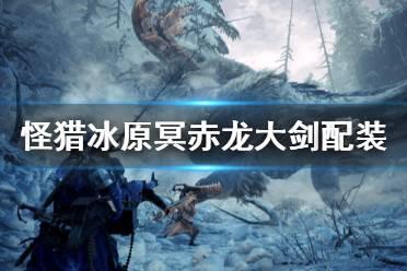 《怪物猎人世界冰原》冥赤龙大剑如何搭配 冥赤龙大剑配装推荐