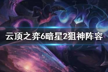 《云顶之弈》6暗星2狙神阵容玩法思路 6暗星阵容怎么玩?
