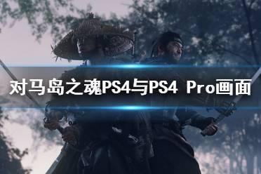 《对马岛之魂》画面缩水了吗?PS4与PS4 Pro画面对比视频