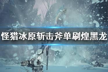 《怪物猎人世界冰原》斩击斧怎么打煌黑龙 斩击斧单刷煌黑龙攻略