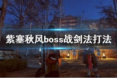 《紫塞秋风》boss战剑法打法心得 boss战用什么武器好?