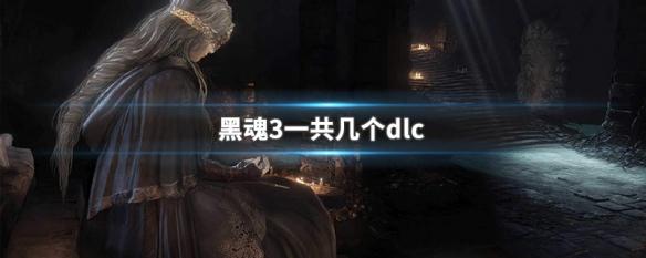 黑暗之魂3一共几个dlc?黑魂3dlc介绍