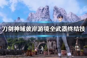《刀剑神域彼岸游境》武器终结技有哪些?全武器终结技演示
