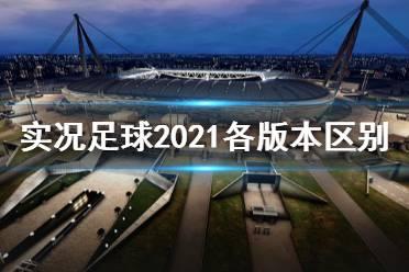 《实况足球2021》有哪些版本 各版本内容及区别介绍