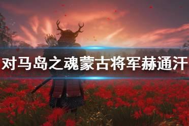 《对马岛之魂》蒙古将军赫通汗怎么打?初期蒙古将军赫通汗打法