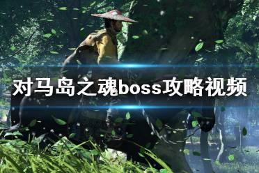 《对马岛之魂》boss攻略视频合集 boss战有哪些?