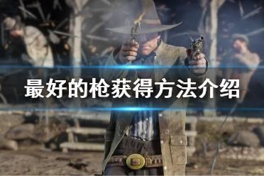 《荒野大镖客2》最好的枪怎么获得 最好的枪获得方法介绍