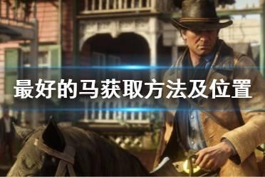 《荒野大镖客2》最好的马怎么获得 最好的马获取方法及位置介绍