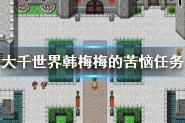 《大千世界》韩梅梅的苦恼怎么玩 韩梅梅的苦恼任务玩法分享
