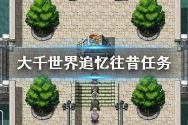 《大千世界》追忆往昔任务怎么玩 追忆往昔任务玩法一览