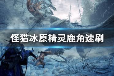 《怪物猎人世界冰原》怎么刷精灵鹿角 精灵鹿角速刷方法介绍