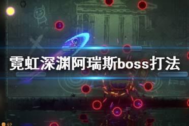 《霓虹深渊》阿瑞斯boss怎么打?阿瑞斯boss打法视频