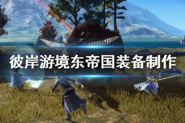 《刀剑神域彼岸游境》东帝国装备制作委托有什么 东帝国装备制作委托一览