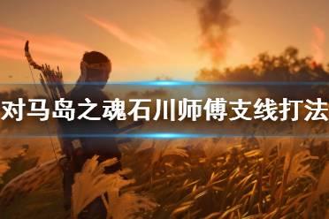 《对马岛之魂》石川师傅支线怎么打?石川师傅支线打法视频