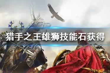 《猎手之王》雄狮技能石怎么获得 雄狮技能石获得途径一览