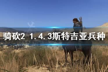 《骑马与砍杀2》1.4.3斯特吉亚厉害吗 1.4.3斯特吉亚兵种介绍