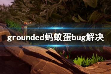 《禁闭求生》蚂蚁蛋不刷怎么办 grounded蚂蚁蛋bug解决方法分享