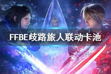 《最终幻想勇气启示录》新召唤卡池更新一览 歧路旅人联动卡池介绍