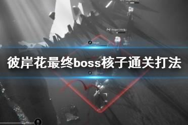 《彼岸花》最终boss核子通关打法视频 最终boss怎么打?