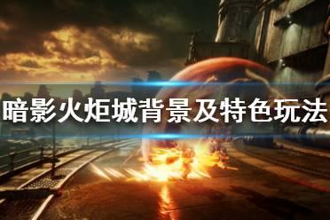 《暗影火炬城》好玩吗 游戏背景及特色玩法介绍