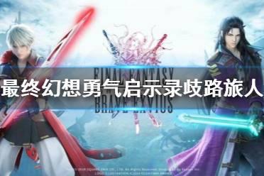 《最终幻想勇气启示录》歧路旅人联动怎么样 FFBE八方旅人联动介绍