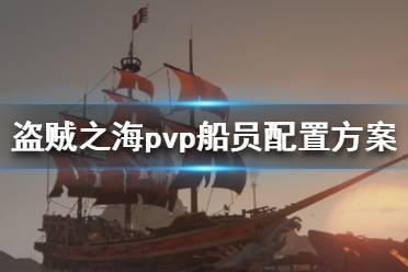《盗贼之海》pvp人员怎么安排 pvp船员配置方案介绍