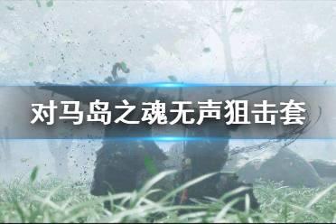 《对马岛之魂》无声狙击套怎么用 无声狙击套效果及搭配介绍