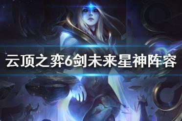 《云顶之弈》剑圣怎么搭配阵容 6剑未来星神阵容推荐