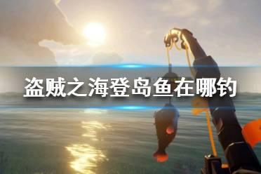 《盗贼之海》登岛鱼在哪钓 登岛鱼价格一览