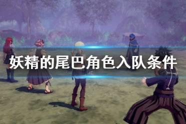 《妖精的尾巴》角色怎么入队 角色入队条件介绍