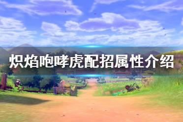 《宝可梦剑盾》炽焰咆哮虎怎么用 炽焰咆哮虎配招属性介绍