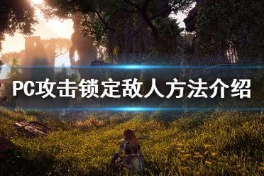 《地平线零之曙光》锁定敌人方法介绍 攻击怎么锁定敌人