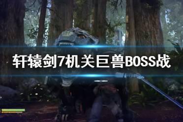 《轩辕剑7》机关巨兽怎么打?机关巨兽BOSS战演示视频