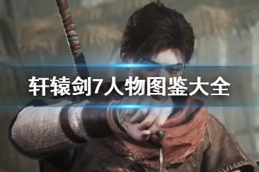 《轩辕剑7》人物图鉴大全 各角色使用什么武器?