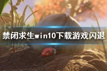 《禁闭求生》win10下载游戏闪退问题解决方法 steam下载游戏闪退怎么办