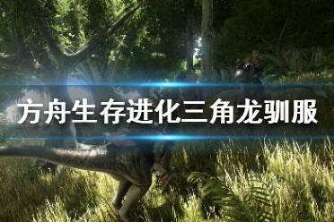 《方舟生存进化》怎么驯服三角龙 三角龙驯服方法